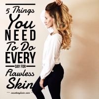 5 Things You Need To Do Every Day For Flawless Skin