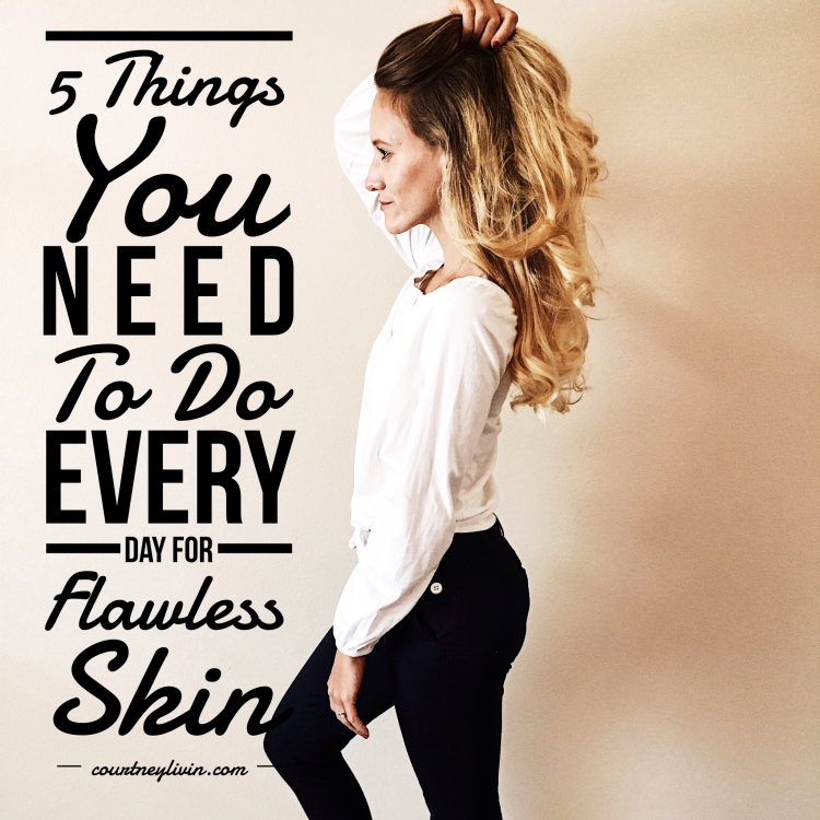 Five Things You Need To Do Every Day For Flawless Skin by Courtney Livingston